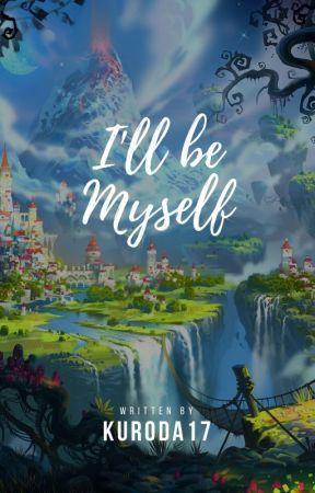 I will be Myself (ON HIATUS WILL BE RE-WRITTEN) by Kuroda17