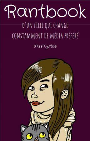 Rantbook d'une fille qui change constamment de média préféré. by MissMyrtille