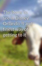 The items to see in Disney Orlando, fl and finest way of getting to it by yarn1elton