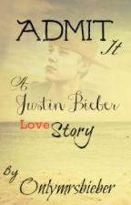 Admit It ( A Justin Bieber Love Story ) COMPLETED!! ( UNDER EDIT) by Onlymrsbieber