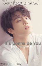 It's Gonna Be You || jjk ff by mykooksie