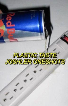 plastic taste ♕ joshler oneshots  by outerspacedjoshler