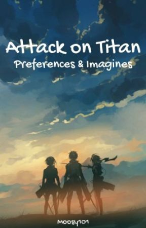 Attack on Titan Preferences, Imagines, & One-Shots by Moosy101