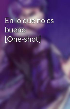 En lo que no es bueno [One-shot] by KingOfMisery