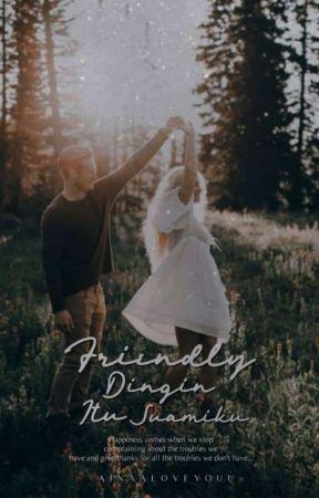 Friendly-Dingin Itu Suamiku ✔️ by ainaatwinkle