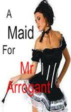A Maid For Mr. Arrogant by dandan101