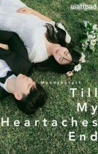 Till My Heartaches End (COMPLETED) by Moodybangss