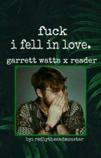 fuck i fell in love. [garrett watts x reader] by redlythesadmonster