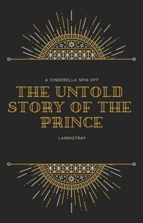 The Untold Story Of The Prince (A Cinderella Spin-Off) by Lannistray