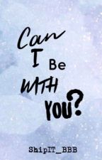 Can I be with you? by ShipIT_BBB