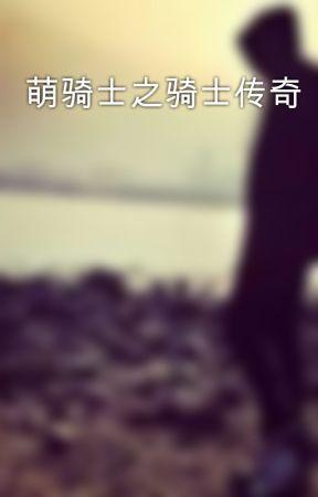 萌骑士之骑士传奇 by renee_zyxzjs