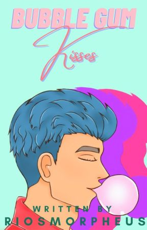 Bubble Gum Kisses (WILL BE BACK WHEN COMPLETED) by RiosMorpheus