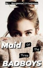 Maid Of The Three BadBoys (COMPLETE)  by Gorgeouslittlequeen