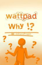 wattpad why. by StarsDragon