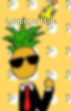 Subject to Hate by TheRealKingPineapple
