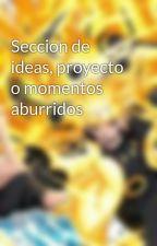 Seccion de ideas, proyecto o momentos aburridos by _Aragao_