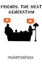 Friends: The Next Generation  by muketrashxox