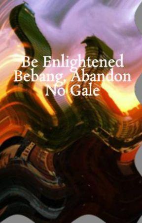 Be Enlightened Bebang, Abandon No Gale by paramoringelle