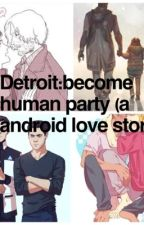 Detroit:become human party (a android love story) by unknownplayer109