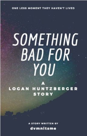 something bad for you    a logan huntzberger story by millenniumfvlcon