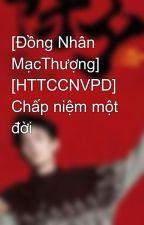 [Đồng Nhân MạcThượng]  [HTTCCNVPD] Chấp niệm một đời  by zengu123