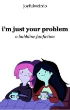 i'm just your problem   bubbline ✓ by EYDEL_