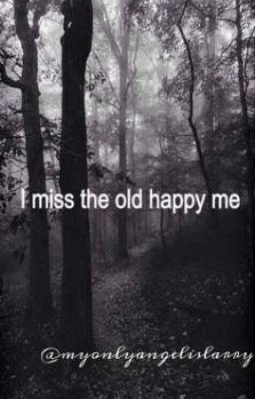 I miss the old happy me || mijn leven in verhalen  by myonlyangelislarry