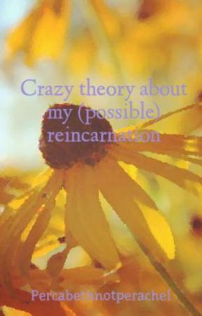Crazy theory about my (possible) reincarnation by Percabethnotperachel