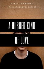A Hushed Kind of Love (Short Story) (Finalist in the To All the Boys Contest) by ReeReverie