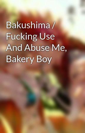 Bakushima / Fucking Use And Abuse Me, Bakery Boy by anotherangstygirl