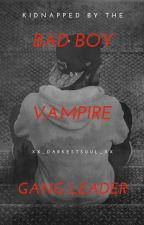 Kidnapped by the Bad Boy Vampire Gang Leader by xX_DarkestS0ul_Xx