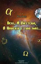 Deus, A Cafeteria, O Universo e tudo mais... by DanUchiha6