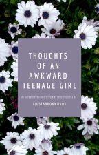Thoughts of an Awkward Teenage Girl by xJustABookwormx