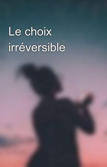 Le choix irréversible