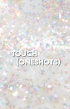 TOUCH {ONESHOTS} by KINGKNJ