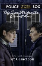 Big Ben Strikes The Eleventh Hour (Wholock) by gametoon