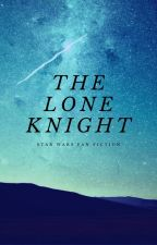 The Lone Knight (A Star Wars The Clone Wars Fanfiction) by Rosebleu777