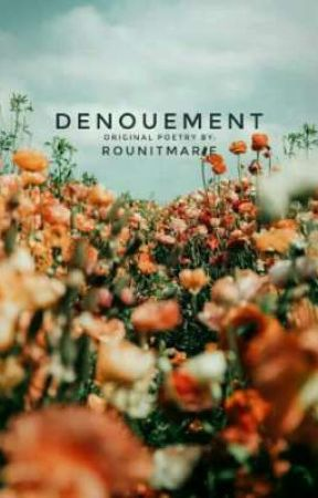 DENOUEMENT. original poetry by rounitmarie