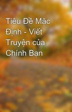 Tiêu Đề Mặc Định - Viết Truyện của Chính Bạn by HoaBo7