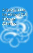 A Quick Guide for Hiring a DUI Defense Attorney by suesahami