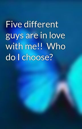 Five different guys are in love with me!!  Who do I choose? by xxCassiexx