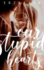 Our Stupid Hearts by erzaaa78
