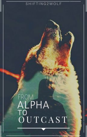 From Alpha to Outcast by Shifting2wolf