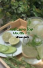 ↳ selfcare for teens *book 2* **COMPLETED** by y2kangelz