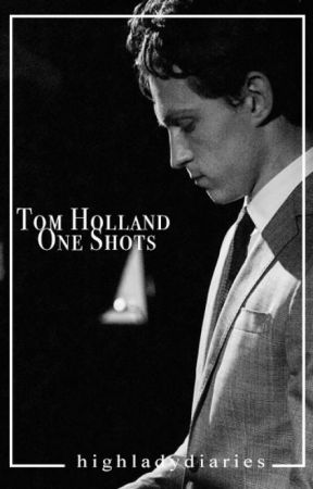 Tom Holland One Shots by highladydiaries