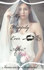 My Happily Ever After?  by Iamcrazy-iamreal