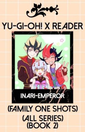 Yu-Gi-Oh! x Reader (FAMILY ONE SHOTS) (ALL SERIES) (BOOK: 2) (REQUESTS CLOSED) by inari-emperor