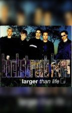 Larger Than Life (Backstreet's Back sequel) by lookatmymind