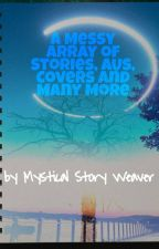 A Messy Array of Stories, AUs, Covers and Many More by MysticalStoryWeaver