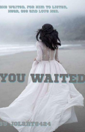 YOU WAITED.